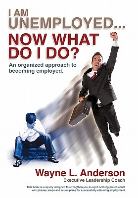I Am Unemployed ... Now What Do I Do? By Anderson, Wayne L.